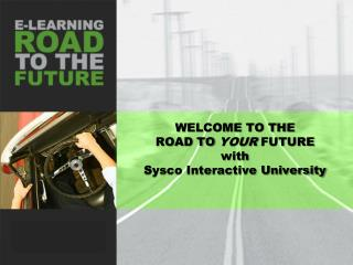 WELCOME TO THE  ROAD TO  YOUR  FUTURE  with Sysco Interactive University