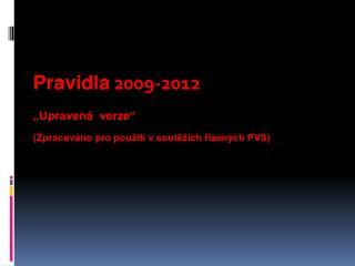 """Pravidla  2009-2012 """"Upravená  verze"""" (Zpracováno pro použití v soutěžích řízených PVS)"""