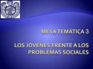 Mesa temática  3 los jóvenes frente a los problemas sociales