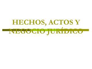 HECHOS, ACTOS Y NEGOCIO JURÍDICO