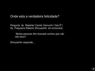 """Onde esta a verdadeira felicidade? Pergunta  do  Repórter Camilo Vannuchi (""""Isto É"""")"""