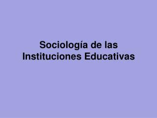 Sociolog�a de las  Instituciones Educativas