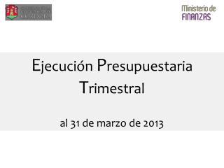 E jecución  P resupuestaria  T rimestral al 31 de marzo de 2013