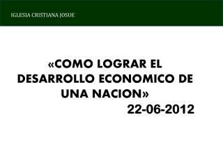 «COMO LOGRAR EL DESARROLLO ECONOMICO DE UNA NACION » 22-06-2012