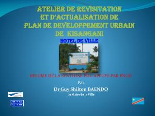 RESUME DE LA SYNTHESE PDU APPUYE PAR PNUD Par  Dr Guy Shilton BAENDO Le Maire de la Ville