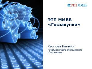ЭТП ММВБ «Госзакупки» Хвостова Натал и я  Начальник отдела операционного обслуживания