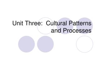Unit Three:  Cultural Patterns and Processes