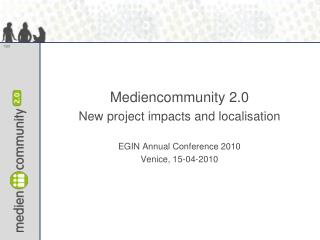 Mediencommunity 2.0  New project impacts and localisation EGIN Annual Conference 2010