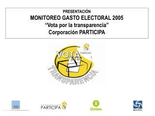 """PRESENTACIÓN MONITOREO GASTO ELECTORAL 2005 """"Vota por la transparencia"""" Corporación PARTICIPA"""