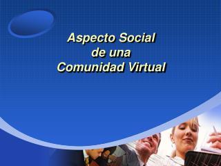 Aspecto Social de una  Comunidad Virtual