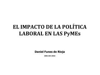 EL IMPACTO DE LA POLÍTICA LABORAL EN LAS PyMEs Daniel Funes de Rioja IDEA 28.9.2010