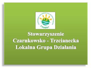 Stowarzyszenie  Czarnkowsko - Trzcianecka  Lokalna Grupa Działania