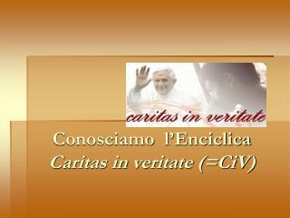 Conosciamo  l'Enciclica  Caritas in veritate (=CiV)