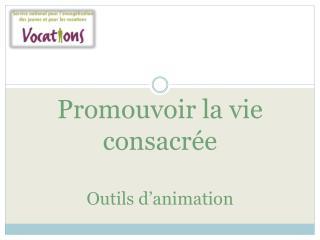 Promouvoir la vie consacrée Outils d'animation