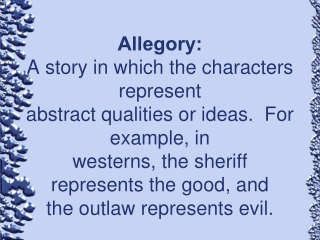 Allegory: A story in which the characters represent  abstract qualities or ideas.  For example, in  westerns, the sherif