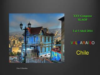 XXV Congreso SLAOP 3 al 5 Abril 2014 V A L P A R A I S O Chile
