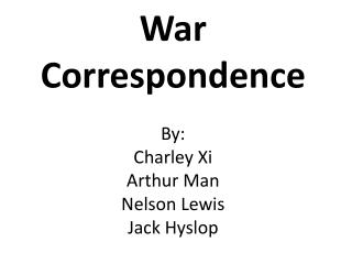 War Correspondence  By:  Charley Xi Arthur Man Nelson Lewis  Jack Hyslop