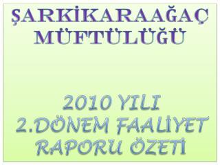 ŞARKİKARAAĞAÇ MÜFTÜLÜĞÜ  2010 YILI   2 .DÖNEM FAALİYET RAPORU ÖZETİ