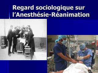 Regard sociologique sur l Anesth sie-R animation