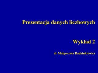 Prezentacja danych liczbowych Wykład 2 dr Małgorzata Radziukiewicz