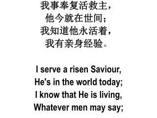 我事奉复活救主 , 他 今就在世间 ; 我 知道他永活着 , 我 有亲身经验 。 I serve a risen  Saviour , He's in the world today;