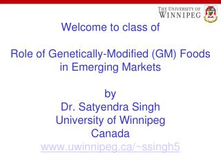 Welcome to class of  Role of Genetically-Modified GM Foods in Emerging Markets  by Dr. Satyendra Singh University of Win
