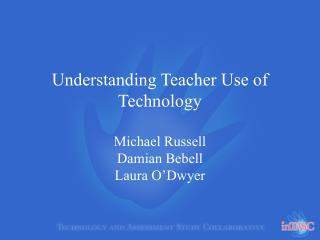 Understanding Teacher Use of Technology  Michael Russell Damian Bebell Laura O Dwyer