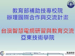 教育部補助技專校 院 辦理 國際合作與交流 計畫 台 澳智慧電網研習與教育 交流 亞東 技術學院