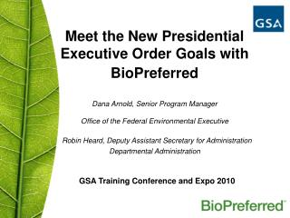Meet the New Presidential Executive Order Goals with BioPreferred    Dana Arnold, Senior Program Manager Office of the F
