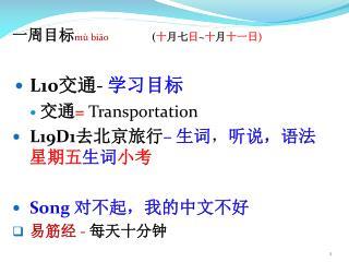 一周目标 mù biāo ( 十 月七 日 ~ 十 月 十一日 ) L10 交通 -  学习目标 交通 =  Transportation