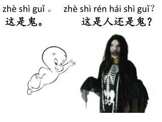 zhè shì guǐ 。    zhè shì rén hái shì guǐ ? 这 是鬼 。      这 是 人还是 鬼 ?