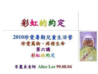 彩 虹 的 約 定 2010 珍愛暑期兒童生活營 珍愛萬物、疼惜生命 第六講 彩 虹 的 約 定 李麗貞老師   Alice Lee 99.08.04