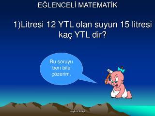 EĞLENCELİ MATEMATİK 1)Litresi 12 YTL olan suyun 15 litresi kaç YTL dir?