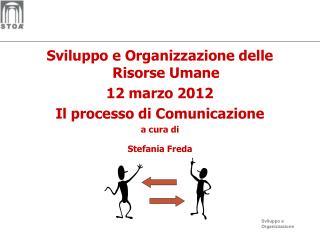 Sviluppo e Organizzazione delle Risorse Umane 12 marzo 2012 Il processo di Comunicazione a cura di