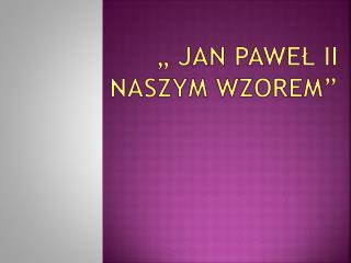 """"""" Jan Paweł  II naszym wzorem"""""""