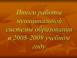 Итоги работы муниципальной системы образования в 2008-2009 учебном году