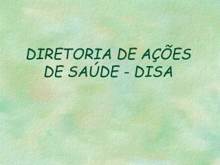DIRETORIA DE AÇÕES DE SAÚDE - DISA