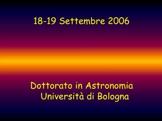 18-19 Settembre 2006 Dottorato in Astronomia Università di Bologna