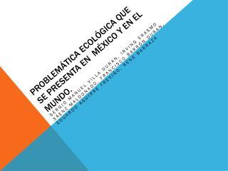Problemática Ecológica que se presenta en  México y en el Mundo.