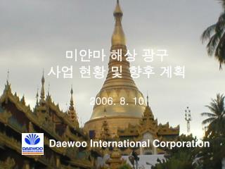 미얀마 해상 광구 사업 현황 및 향후 계획 2006. 8. 10          Daewoo International Corporation