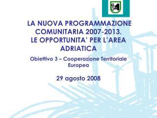 LA NUOVA PROGRAMMAZIONE COMUNITARIA 2007-2013. LE OPPORTUNITA' PER L'AREA ADRIATICA