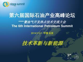 第六届国际石油产业高峰论坛 — 暨油气开发热点技术交流大会 The 6th International Petroleum Summit 2014 年 3 月  · 中国 北京  技术革新与新能源