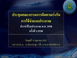 ประชุมคณะกรรมการติดตามเร่งรัด การใช้จ่ายงบประมาณ ประจำปีงบประมาณ พ.ศ. 2558 ครั้งที่ 1/2558
