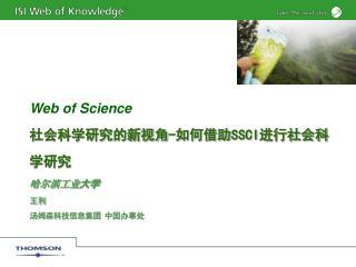 Web of Science 社会科学研究的新视角 - 如何借助 SSCI 进行社会科学研究 哈尔滨工业 大学 王利 汤姆森科技信息集团 中国办事处