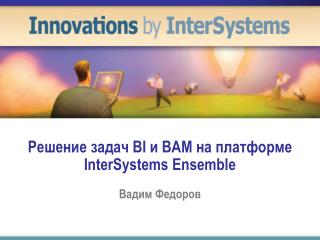 Решение задач  BI  и  BAM  на платформе  InterSystems Ensemble