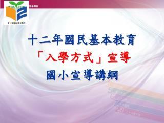 十二年國民基本教育 「入學方式」宣導 國小宣導講綱