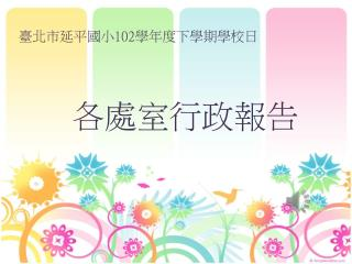 臺北市延平國小 102 學年度下學期學校日 各處室行政報告