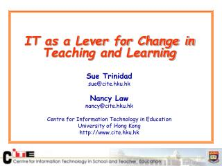 IT as a Lever for Change in Teaching and Learning Sue Trinidad sue@cite.hku.hk Nancy Law