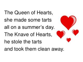The Queen of Hearts,  she made some tarts all on a summer s day. The Knave of Hearts,  he stole the tarts and took them