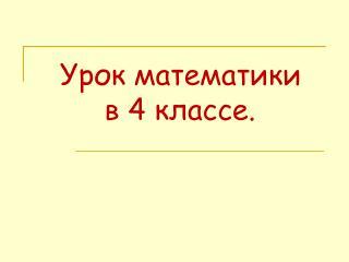 Урок математики           в 4 классе.